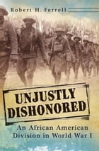Unjustly Dishonored: An African American Division in World War I by Robert H. Ferrell