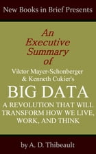 An Executive Summary of Viktor Mayer-Schonberger and Kenneth Cukier's 'Big Data: A Revolution That Will Transform How We Live, Work, and Think' by A. D. Thibeault