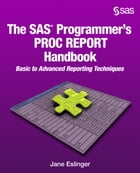 The SAS Programmer's PROC REPORT Handbook: Basic to Advanced Reporting Techniques by Jane Eslinger