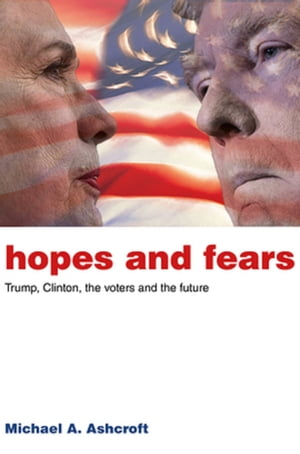 Hopes and Fears Trump,  Clinton,  the voters and the future