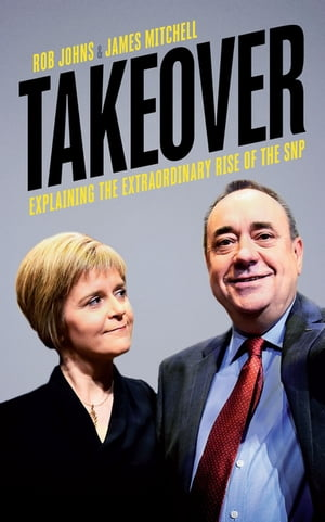 Takeover Explaining the Extraordinary Rise of the SNP
