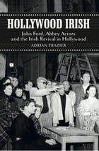 Hollywood Irish: John Ford, Abbey Actors and the Irish Revival in Hollywood by Adrian Frazier