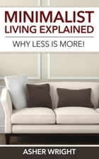 Minimalist Living Explained: Why Less is More! by Wright Asher