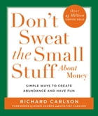 Don't Sweat the Small Stuff About Money: Spiritual and Practical Ways to Create Abundance and More Fun in Your Life by Richard Carlson