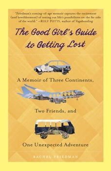 The Good Girl's Guide to Getting Lost: A Memoir of Three Continents, Two Friends, and One…