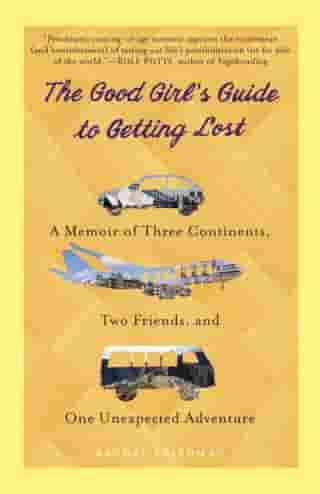 The Good Girl's Guide to Getting Lost: A Memoir of Three Continents, Two Friends, and One Unexpected Adventure by Rachel Friedman