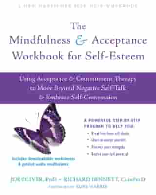 The Mindfulness and Acceptance Workbook for Self-Esteem: Using Acceptance and Commitment Therapy to Move Beyond Negative Self-Talk and Embrace Self-Compassion