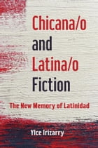 Chicana/o and Latina/o Fiction: The New Memory of Latinidad by Ylce Irizarry
