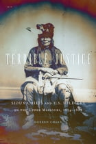 Terrible Justice: Sioux Chiefs and U.S. Soldiers on the Upper Missouri, 1854–1868 by Doreen Chaky