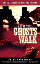 Where the Ghosts Walk: The Gazetteer of Haunted Britain by Peter Underwood