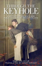 Through the keyhole: A history of sex, space and public modesty in modern France by Marcela Iacub