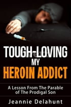 Tough-Loving My Heroin Addict A Lesson From The Parable of The Prodigal Son by Jeannie Delahunt