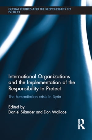 International Organizations and the Implementation of the Responsibility to Protect The Humanitarian Crisis in Syria