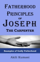 Fatherhood Principles of Joseph the Carpenter: Examples of Godly Fatherhood by Akili Kumasi