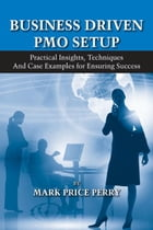 Business Driven PMO Setup: Practical Insights, Techniques and Case Examples for Ensuring Success by Mark Price Perry