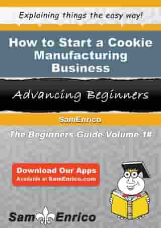 How to Start a Cookie Manufacturing Business: How to Start a Cookie Manufacturing Business by Beverly Dawson