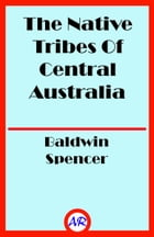 The Native Tribes Of Central Australia (Illustrated) by Baldwin Spencer