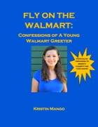 Fly On the Walmart: Confessions of a Young Walmart Greeter by Kristin Mango