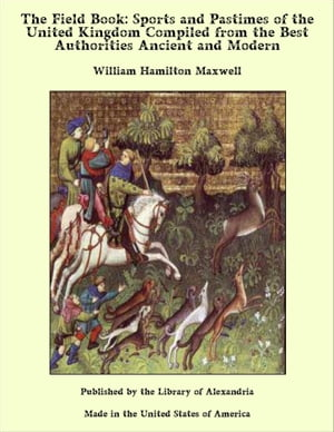 The Field Book: Sports and Pastimes of the United Kingdom Compiled from the Best Authorities Ancient and Modern by William Hamilton Maxwell