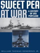 Sweet Pea at War: A History of USS Portland by William Thomas Generous Jr.
