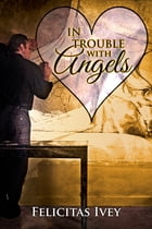 In Trouble with Angels by Felicitas Ivey