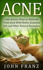 Acne: Little Known Natural Home Remedies For Adult Acne Sufferers by John Franz
