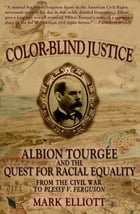 Color Blind Justice : Albion Tourgee and the Quest for Racial Equality from the Civil War to Plessy v. Ferguson: Albion Tourgée and the Quest for Raci by Mark Elliott