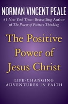 The Positive Power of Jesus Christ: Life-Changing Adventures in Faith by Norman Vincent Peale
