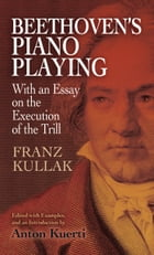 Beethoven's Piano Playing: With an Essay on the Execution of the Trill by Franz Kullak