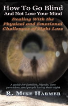 How To Go Blind and Not Lose Your Mind: Physical and Emotional Challenges of Sight Loss by Mike Harmer