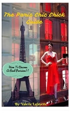 The Paris Chic Chick Guide: How To Become A Real Parisian? by Valerie Lafayette