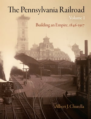 The Pennsylvania Railroad,  Volume 1 Building an Empire,  1846-1917