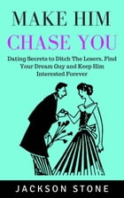 Make Him Chase You: Dating Secrets to Ditch the Losers, Find Your Dream Guy and Keep Him Interested Forever by Jackson Stone