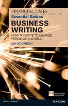 FT Essential Guide to Business Writing: How to write to engage, persuade and sell by Ian Atkinson