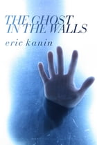 The Ghost in the Walls by Eric Kanin