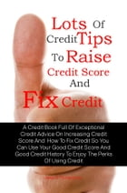 Lots Of Credit Tips To Raise Credit Score And Fix Credit: A Credit Book Full Of Exceptional Credit Advice On Increasing Credit Score And How To Fix Cr by Jewel K. Richardson