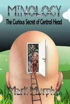 Minology: The Curious Secret Of Central Head by Mark Murphy