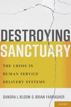 Destroying Sanctuary: The Crisis in Human Service Delivery Systems by Sandra L. Bloom