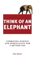 Think of an Elephant: ?Combining Science and Spirituality for a Better Life by Paul Bailey
