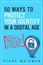 50 Ways to Protect Your Identity in a Digital Age: New Financial Threats You Need to Know and How to Avoid Them by Steve Weisman