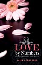 Love by Numbers: Unlocking the secrets of sexual attraction by John Croucher