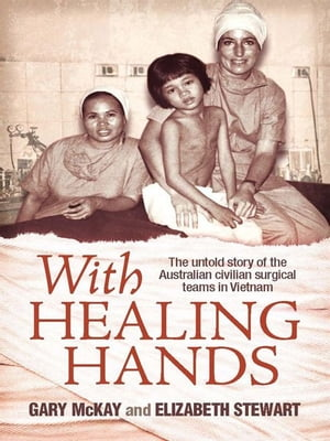 With Healing Hands The untold story of Australian civilian surgical teams in Vietnam