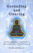 Grounding & Clearing: An Earth Lodge Pocket Guide to Being Safe, Present and Comfortable on Earth by Maya Cointreau