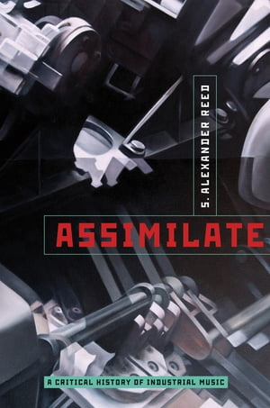 Assimilate: A Critical History of Industrial Music A Critical History of Industrial Music