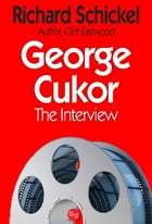 George Cukor: The Interview by Richard Schickel