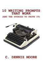 Ten Writing Prompts That Work: (and the stories to prove it) by C. Dennis Moore