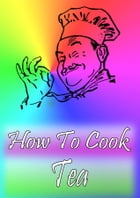 How To Cook Tea by Cook & Book