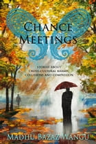 Chance Meetings: Stories About Cross-Cultural Karmic Collisions and Compassion by Madhu Bazaz Wangu