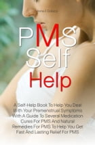 PMS Self Help: A Self-Help Book To Help You Deal With Your Premenstrual Symptoms With A Guide To Several Medication by Anna F. Colucci