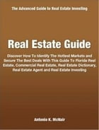 Real Estate Guide: Discover How To Identify The Hottest Markets and Secure The Best Deals With This Guide To Florida Re by Antonio K. McNair